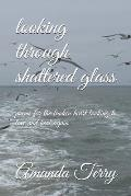 Looking Through Shattered Glass: Poems for the Broken Heart Looking to Love and Heal Again