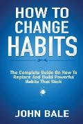 How to Change Habits: The Complete Guide on How to Replace and Build Powerful Habits That Stick