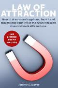 Law of Attraction: How to Draw More Happiness, Health and Success Into Your Life in the Future Through Visualization & Affirmations