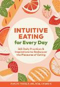 Intuitive Eating for Every Day 365 Daily Practices & Inspirations to Rediscover the Pleasures of Eating