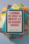 Examining the Impact of Industry 4.0 on Academic Libraries