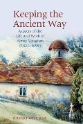Keeping the Ancient Way: Aspects of the Life and Work of Henry Vaughan (1621-1695)