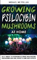 Growing Psilocybin Mushrooms at Home: Self-Guide to Psychedelic Magic Mushrooms Cultivation and Safe Use, Benefits and Side Effects. The Healing Power