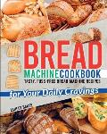 Bread Machine Cookbook: Tasty, Fuss-Free Bread Machine Recipes for Your Daily Cravings