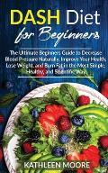 Dash Diet: The Ultimate Beginners Guide for Decrease Blood Pressure Naturally, Improve Your Health, Lose Weight, Burn Fat in the