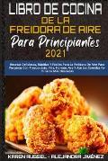 Libro De Cocina De La Freidora De Aire Para Principiantes 2021: Recetas Deliciosas, R?pidas Y F?ciles Para La Freidora De Aire Para Personas Con Presu
