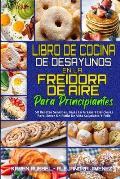 Libro De Cocina De Desayunos En La Freidora De Aire Para Principiantes: 50 Recetas Sencillas, Bajas En Grasas Y Deliciosas Para Llevar Un Estilo De Vi