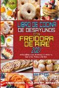 Libro De Cocina De Desayunos Con Freidora De Aire 2021: 50 Incre?bles Ideas De Desayunos Para Tu Cocina Con Freidora De Aire (Air Fryer Breakfast Cook