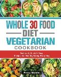 Whole 30 Food Diet Vegetarian Cookbook: Foolproof, Quick & Easy Recipes for Healthy Eating Every Day