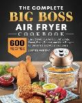 The Complete Big Boss Air Fryer Cookbook: 600 Easy & Delicious Air Fry, Dehydrate, Roast, Bake, Reheat, and More Recipes for Beginners and Advanced Us