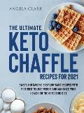The Ultimate Keto Chaffle Recipes for 2021: Sweet and Savory, Easy Low-Carb Recipes with Pictures to lose Weight and Maximize Your Health on the Ketog
