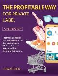 The Profitable Way for Private Label [5 Books in 1]: The Strategic Protocol that Enabled over 1,347 Readers to Create a 50k/month Passive Income and L