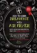 HOW TO COOK BREAKFAST WITH AIR FRYER (second edition): Some delicious recipes to help you have a nice day! Start with a strong breakfast and learn the