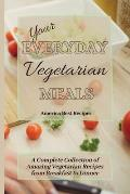 Your Everyday Vegetarian Meals: A Complete Collection of Amazing Vegetarian Recipes from Breakfast to Dinner