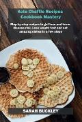 Keto Chaffle Recipes Cookbook Mastery: Step-by-step recipes to get lean and lower disease risk. Lose weight fast and eat amazing dishes in a few steps