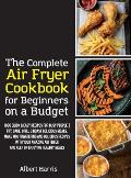 The Complete Air Fryer Cookbook for Beginners on a Budget: 1000 Quick & Easy Recipes For Busy People Fry, Bake, Grill & Roast Delicious Meals. Make mo