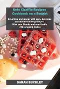 Keto Chaffle Recipes Cookbook on a Budget: Save time and money with easy, delicious and mouth-watering recipes. Wow your friends and your family with