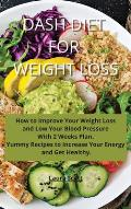 Dash Diet For Weight Loss: How to Improve Your Weight Loss and Low Your Blood Pressure With 2 Weeks Plan. Yummy Recipes to Increase Your Energy a
