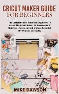 Cricut Maker Guide for Beginners: The Comprehensive Guide For Beginners To Master The Cricut Maker, Its Accessories & Materials. How to cut and produc