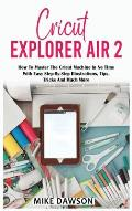 Cricut Explorer Air 2: How To Master The Cricut Machine In No Time With Easy Step-By-Step Illustrations, Tips, Tricks And Much More