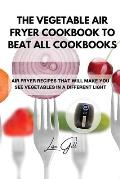 The Vegetable Air Fryer Cookbook to Beat All Cookbooks: Air Fryer Recipes That Will Make You See Vegetables in a Different Light