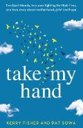 Take My Hand: Two best friends, two sons fighting for their lives, one true story about motherhood, grief and hope.