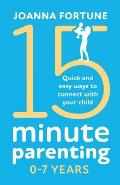 15-Minute Parenting 0-7 Years: Quick and easy ways to connect with your child