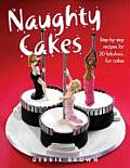 Naughty Cakes Step By Step Recipes for Fabulous Fun Cakes