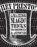 Hey Presto!: Amazing Magic Tricks to Confound & Astound