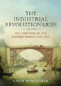 Industrial Revolutionaries The Creation of the Modern World 1776 1914