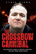 The Crossbow Cannibal: The Definitive Story of Stephen Griffiths-The Self-Made Serial Killer