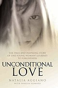Unconditional Love: The True and Inspiring Story of One Young Woman's Journey to Forgiveness