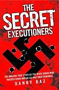 Secret Executioners: the Amazing True Story of the Death Squad Who Tracked Down and Killed Nazi War Criminals