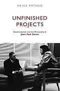 Unfinished Projects Decolonization & the Philosophy of Jean Paul Sartre