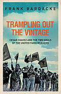 Trampling Out the Vintage Cesar Chavez & the Two Souls of the United Farm Workers