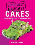 Seriously Naughty Cakes Step By Step Recipes for 38 Cheeky Cakes