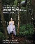 Complete Guide To Organising & Styling Professional Photo Shoots: Food * People * Products * Interiors * Gardens * Action