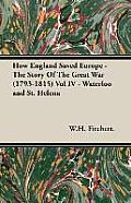 How England Saved Europe - The Story of the Great War (1793-1815) Vol IV - Waterloo and St. Helena