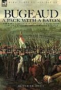Bugeaud: a Pack with a Baton-The Early Campaigns of a Soldier of Napoleon's Army Who Would Become a Marshal of France