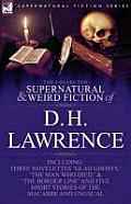 The Collected Supernatural and Weird Fiction of D. H. Lawrence-Three Novelettes-'Glad Ghosts, ' the Man Who Died, ' the Border Line'-And Five Short St