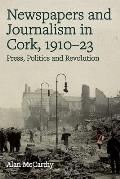 Newspapers and Journalism in Cork, 1910-23: Press, Politics and Revolution