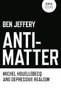 Anti Matter Michel Houellebecq & Depressive Realism