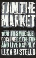 I Am the Market: How To Smuggle Cocaine By the Ton and Live Happily