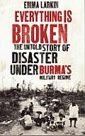 Everything Is Broken the Untold Story of Disaster under Burmas Military Regime