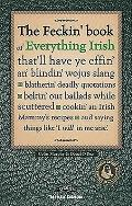 Feckin' Book of Everything Irish: That'll Have Ye Effin' An' Blindin' Wojus Slang - Blatherin' Deadly Quotations - Beltin' Out Ballads While Scuttered - Cookin' an Irish Mammy's Recipe