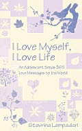 I Love Myself, I Love Life: An Adolescent Sends 365 Love Messages to the World