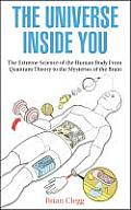 Universe Inside You The Extreme Science of the Human Body from Quantum Theory to the Mysteries of the Brain
