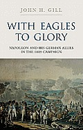 With Eagles to Glory Napoleon & His German Allies in the 1809 Campaign
