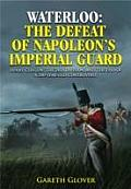 Waterloo: The Defeat of Napoleon S Imperial Guard: Henry Clinton, the 2nd Division and the End of a 200-Year-Old Controversy