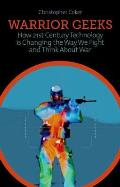 Warrior Geeks: How 21ST Century Technology Is Changing the Way We Fight and Think About War